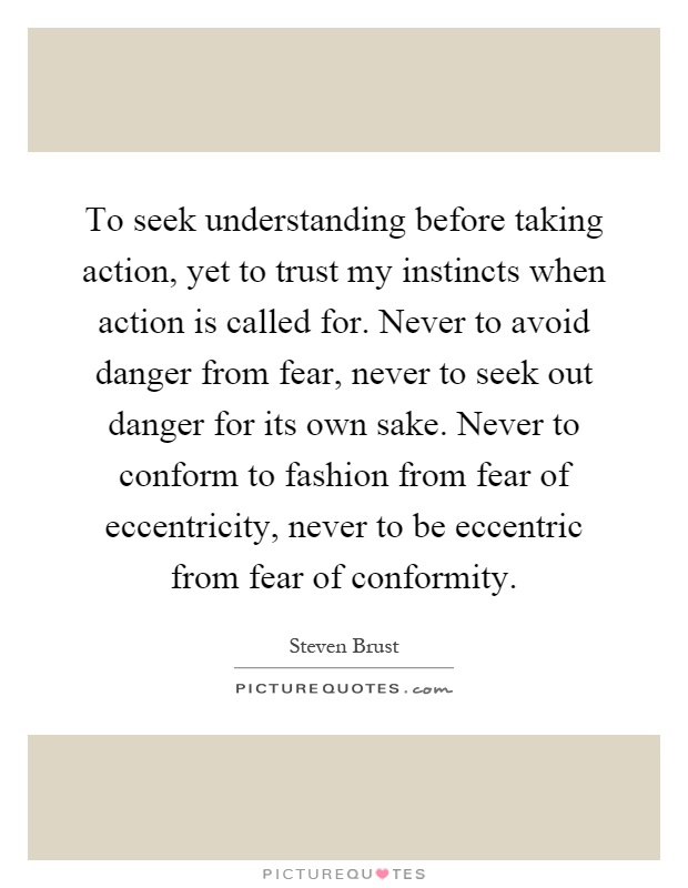To seek understanding before taking action, yet to trust my instincts when action is called for. Never to avoid danger from fear, never to seek out danger for its own sake. Never to conform to fashion from fear of eccentricity, never to be eccentric from fear of conformity Picture Quote #1
