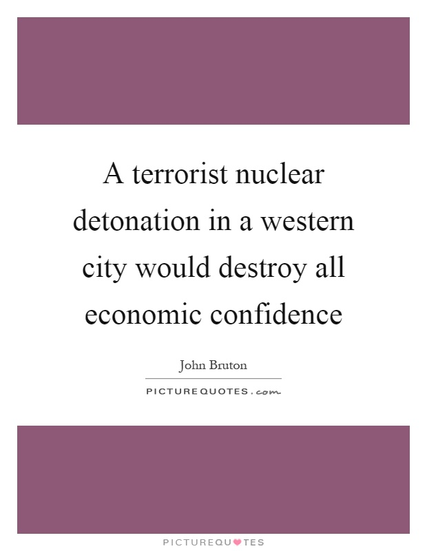A terrorist nuclear detonation in a western city would destroy all economic confidence Picture Quote #1
