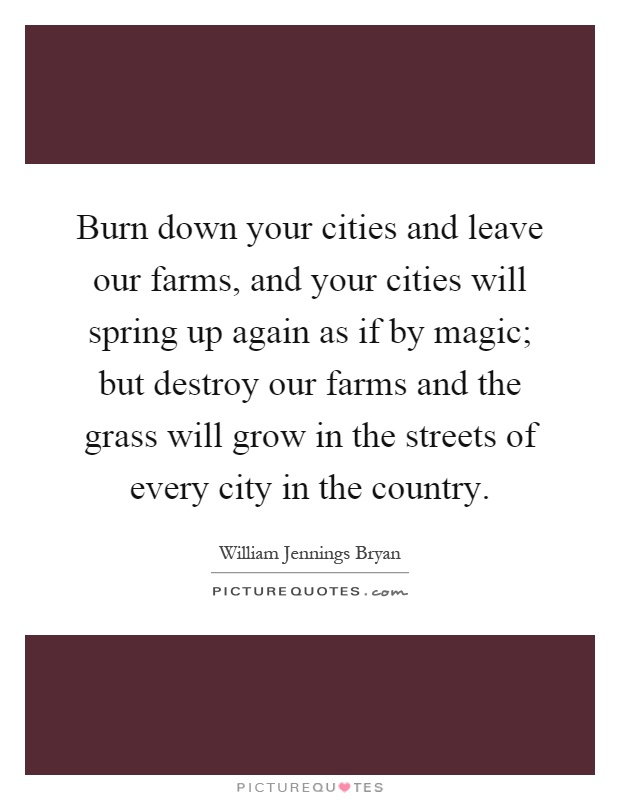 Burn down your cities and leave our farms, and your cities will spring up again as if by magic; but destroy our farms and the grass will grow in the streets of every city in the country Picture Quote #1