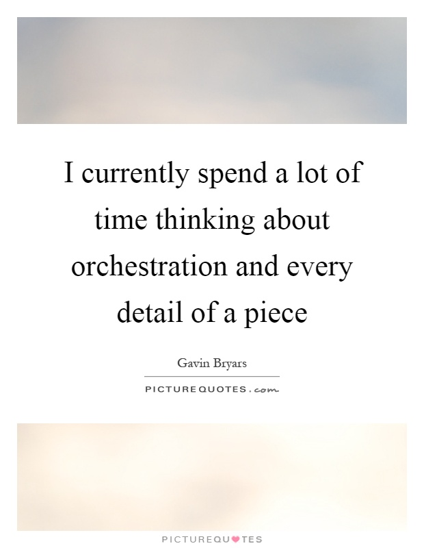 I currently spend a lot of time thinking about orchestration and every detail of a piece Picture Quote #1