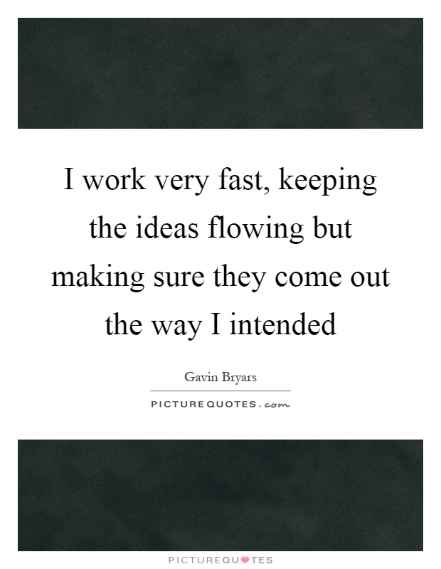 I work very fast, keeping the ideas flowing but making sure they come out the way I intended Picture Quote #1