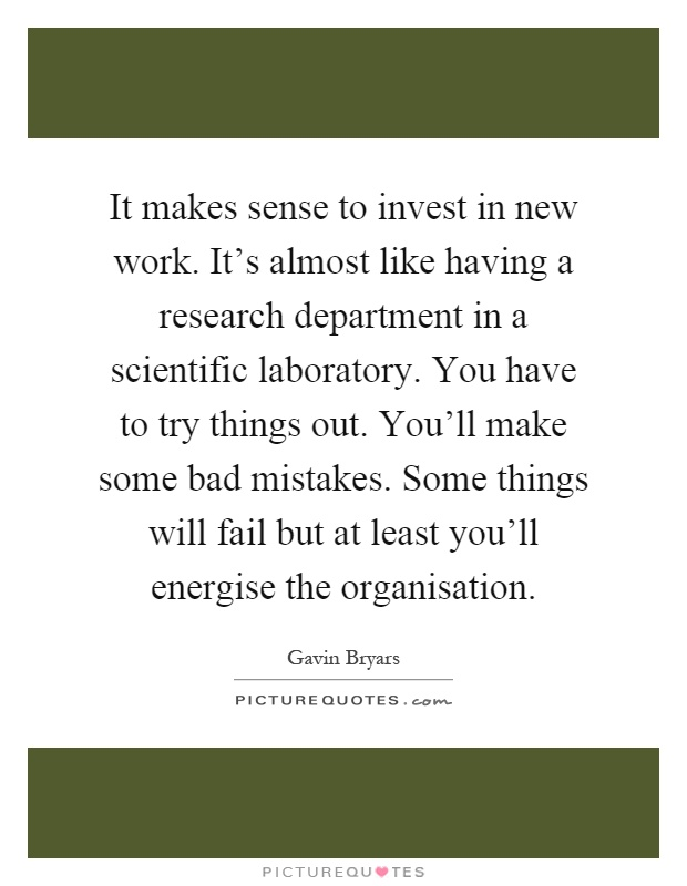It makes sense to invest in new work. It's almost like having a research department in a scientific laboratory. You have to try things out. You'll make some bad mistakes. Some things will fail but at least you'll energise the organisation Picture Quote #1
