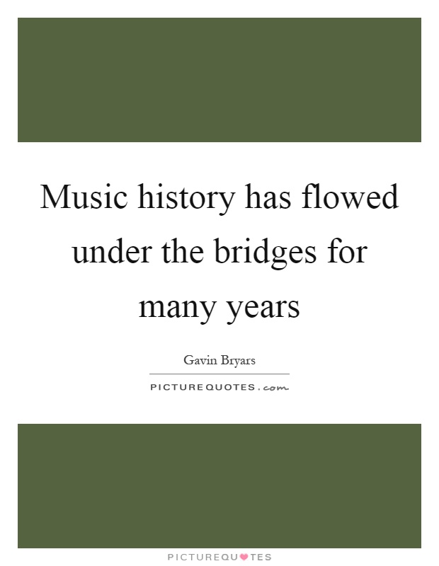Music history has flowed under the bridges for many years Picture Quote #1