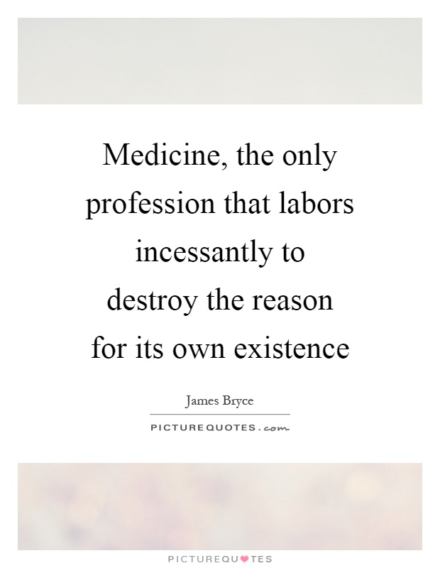 Medicine, the only profession that labors incessantly to destroy the reason for its own existence Picture Quote #1