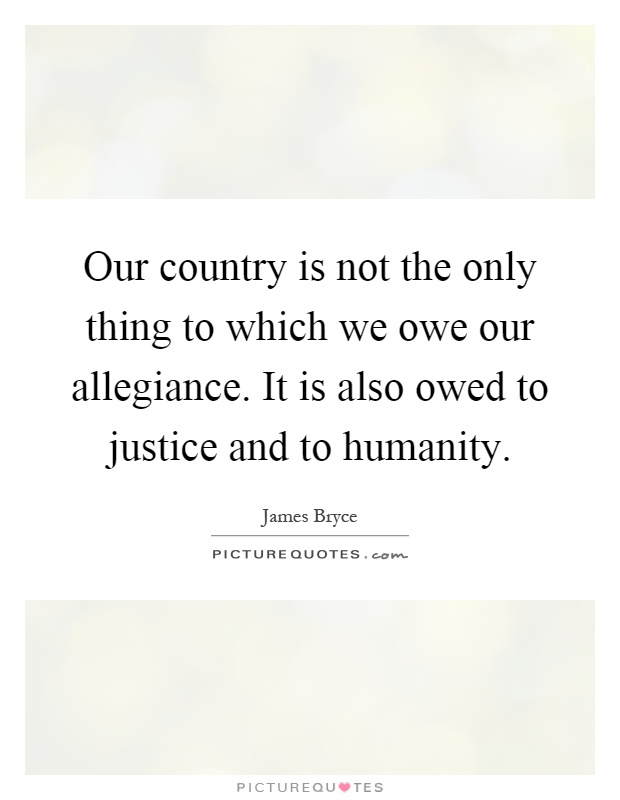 Our country is not the only thing to which we owe our allegiance. It is also owed to justice and to humanity Picture Quote #1