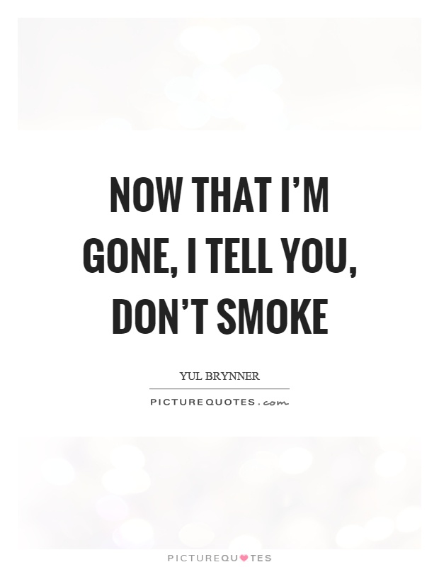Now that I\'m gone, I tell you, don\'t smoke | Picture Quotes