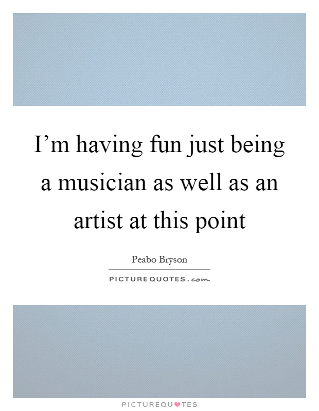 I'm having fun just being a musician as well as an artist at this point Picture Quote #1