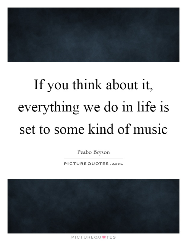 If you think about it, everything we do in life is set to some kind of music Picture Quote #1