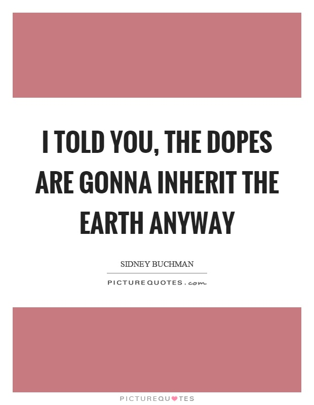 I told you, the dopes are gonna inherit the earth anyway Picture Quote #1