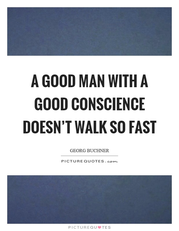 A good man with a good conscience doesn't walk so fast Picture Quote #1