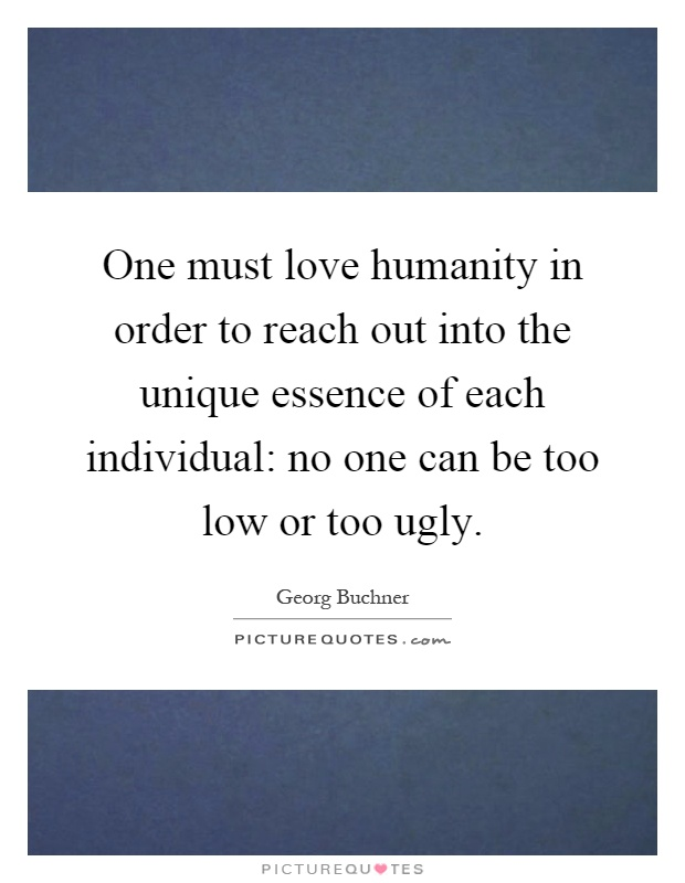One must love humanity in order to reach out into the unique essence of each individual: no one can be too low or too ugly Picture Quote #1