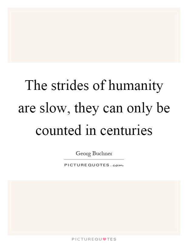 The strides of humanity are slow, they can only be counted in centuries Picture Quote #1