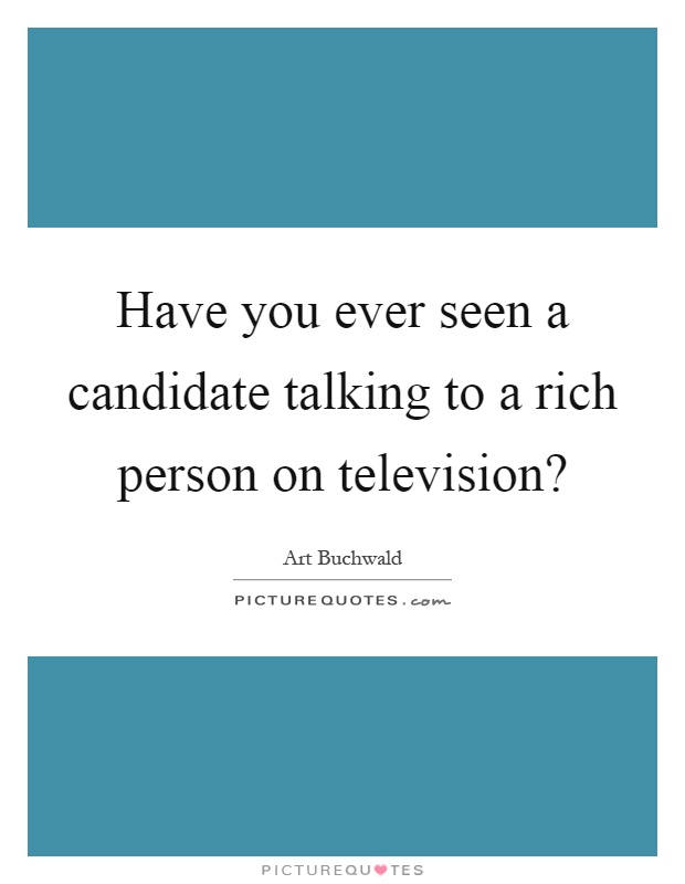 Have you ever seen a candidate talking to a rich person on television? Picture Quote #1