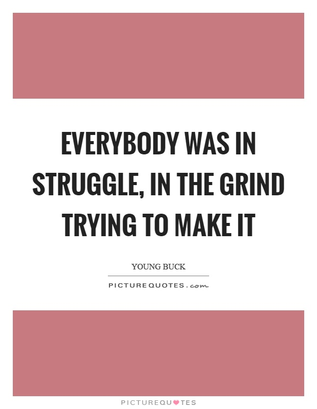 Everybody was in struggle, in the grind trying to make it Picture Quote #1