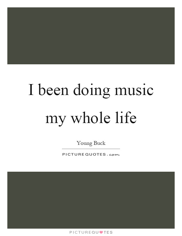 I been doing music my whole life Picture Quote #1