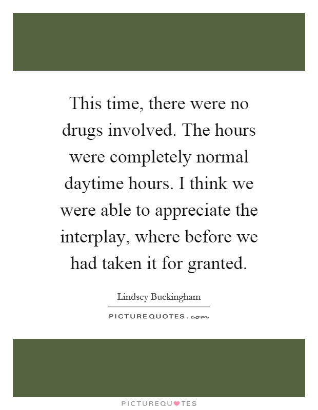 This time, there were no drugs involved. The hours were completely normal daytime hours. I think we were able to appreciate the interplay, where before we had taken it for granted Picture Quote #1