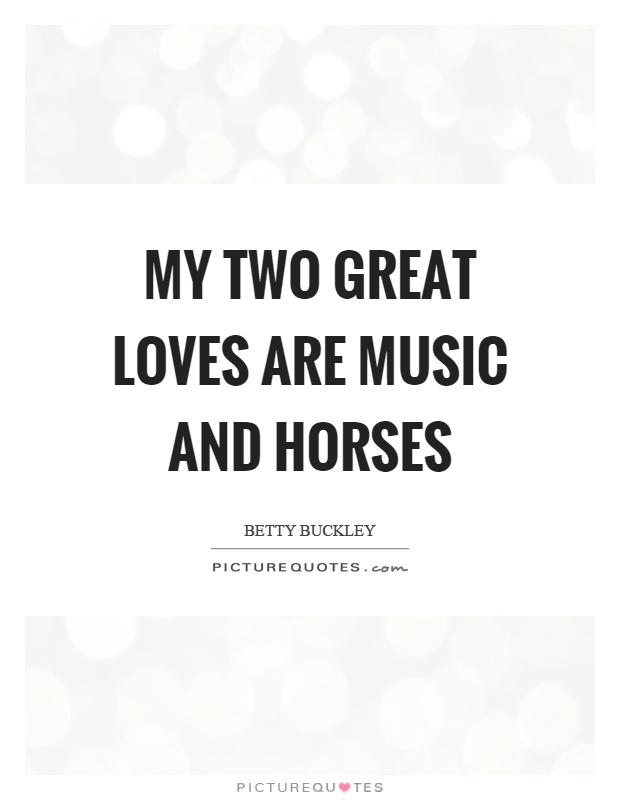 My two great loves are music and horses Picture Quote #1