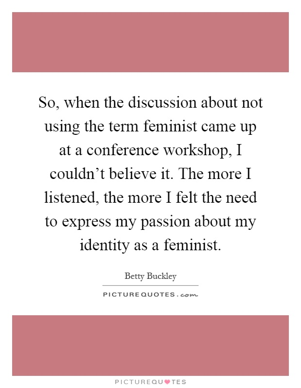 So, when the discussion about not using the term feminist came up at a conference workshop, I couldn't believe it. The more I listened, the more I felt the need to express my passion about my identity as a feminist Picture Quote #1