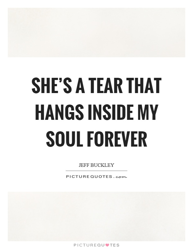 She's a tear that hangs inside my soul forever Picture Quote #1