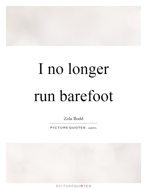 I no longer run barefoot Picture Quote #1