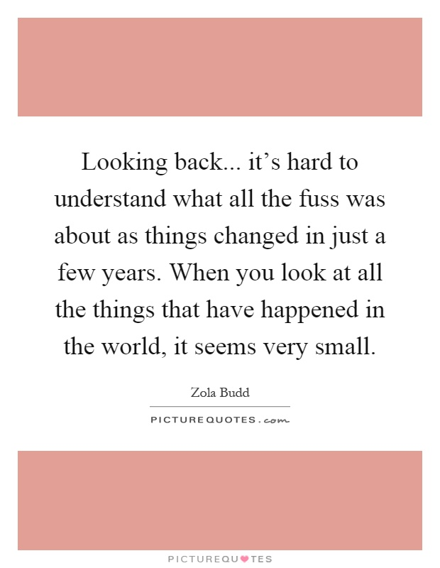 Looking back... it's hard to understand what all the fuss was about as things changed in just a few years. When you look at all the things that have happened in the world, it seems very small Picture Quote #1
