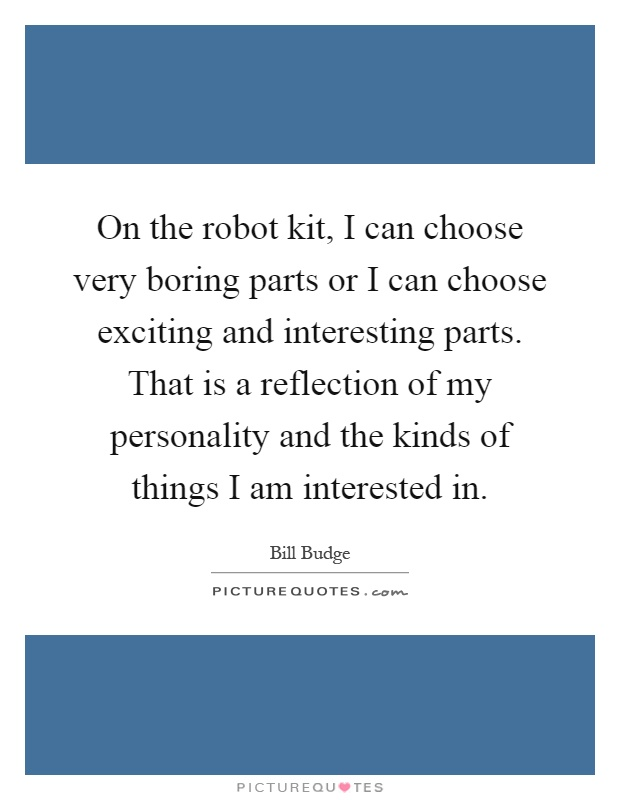 On the robot kit, I can choose very boring parts or I can choose exciting and interesting parts. That is a reflection of my personality and the kinds of things I am interested in Picture Quote #1