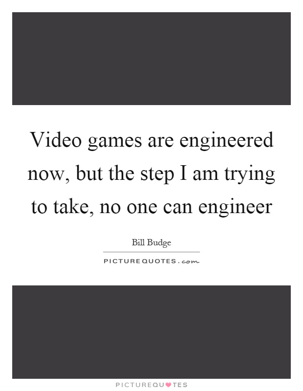 Video games are engineered now, but the step I am trying to take, no one can engineer Picture Quote #1