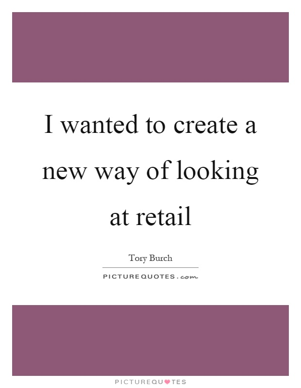 I wanted to create a new way of looking at retail Picture Quote #1