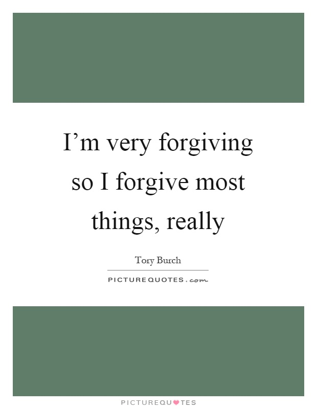 I'm very forgiving so I forgive most things, really Picture Quote #1