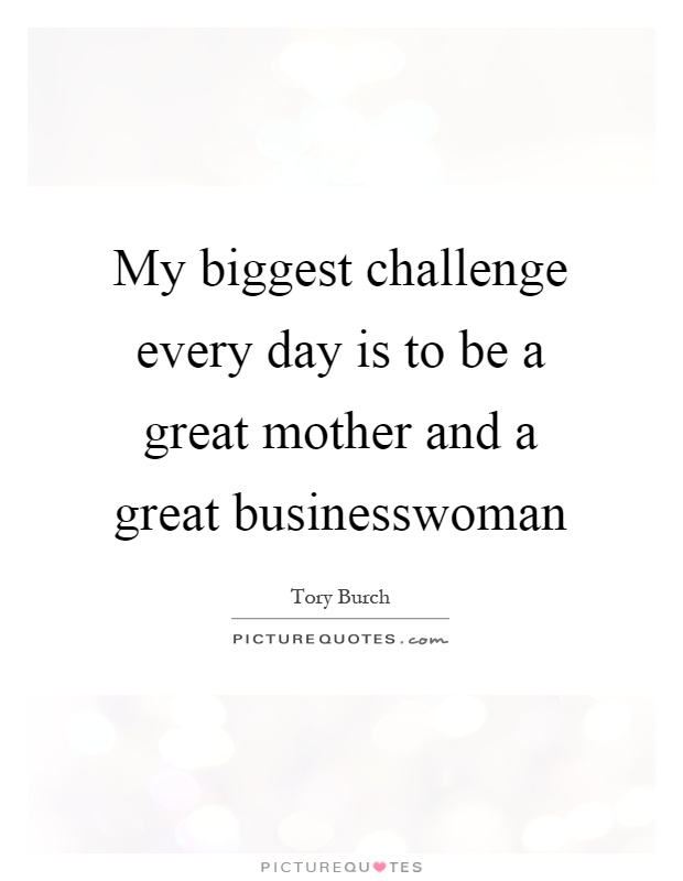 My biggest challenge every day is to be a great mother and a great businesswoman Picture Quote #1