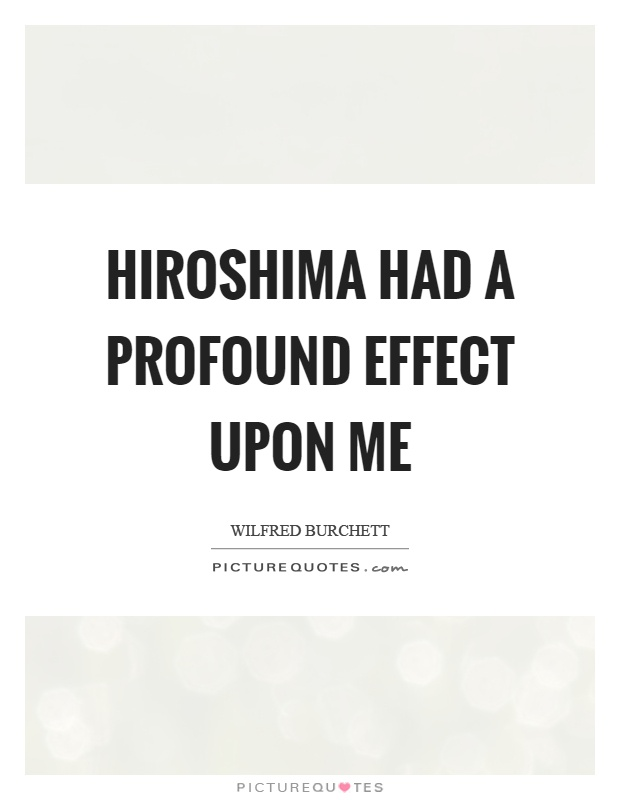 Hiroshima had a profound effect upon me Picture Quote #1