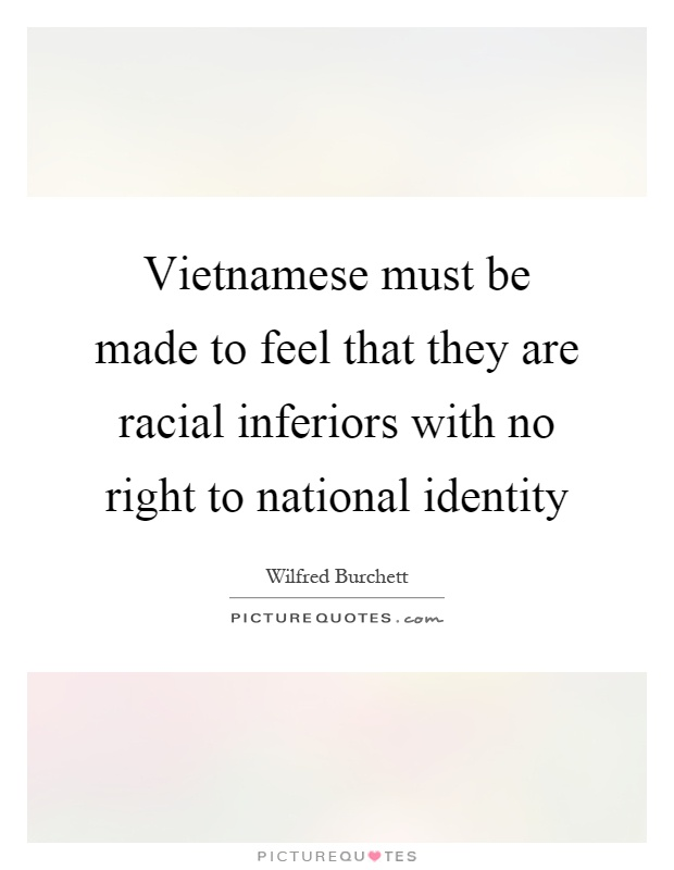 Vietnamese must be made to feel that they are racial inferiors with no right to national identity Picture Quote #1
