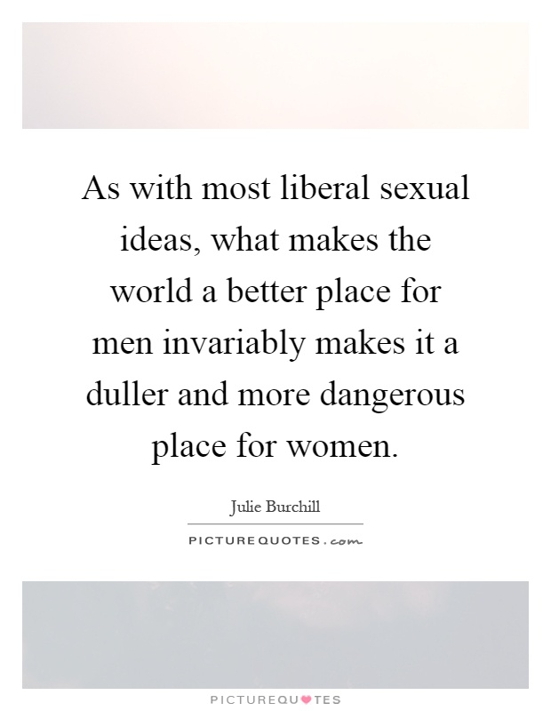 As with most liberal sexual ideas, what makes the world a better place for men invariably makes it a duller and more dangerous place for women Picture Quote #1