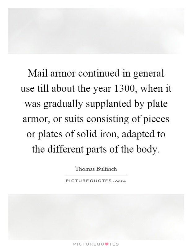 Mail armor continued in general use till about the year 1300, when it was gradually supplanted by plate armor, or suits consisting of pieces or plates of solid iron, adapted to the different parts of the body Picture Quote #1