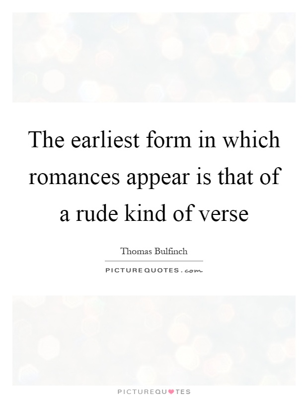 The earliest form in which romances appear is that of a rude kind of verse Picture Quote #1