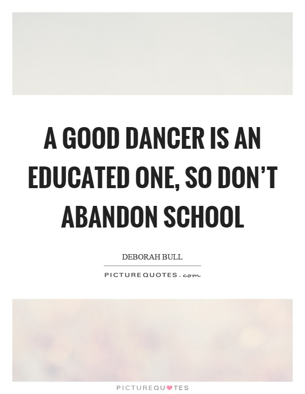 A good dancer is an educated one, so don't abandon school