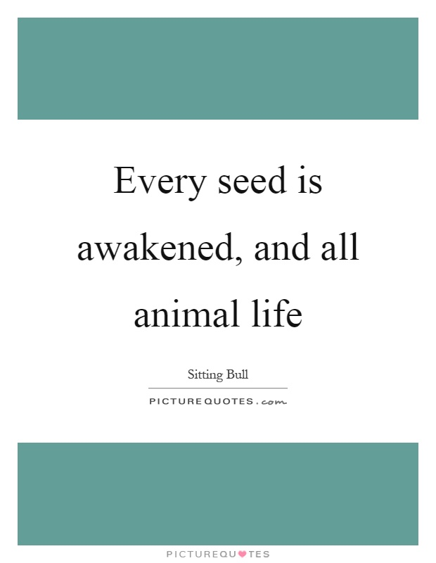 Every seed is awakened, and all animal life Picture Quote #1