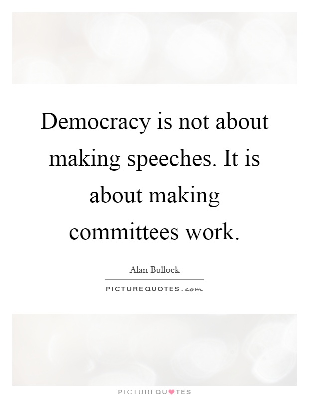 Democracy is not about making speeches. It is about making committees work Picture Quote #1
