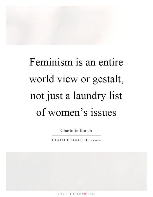 Feminism Is An Entire World View Or Gestalt Not Just A Laundry List Of Womens Issues