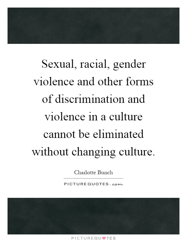 Sexual, racial, gender violence and other forms of discrimination and violence in a culture cannot be eliminated without changing culture Picture Quote #1