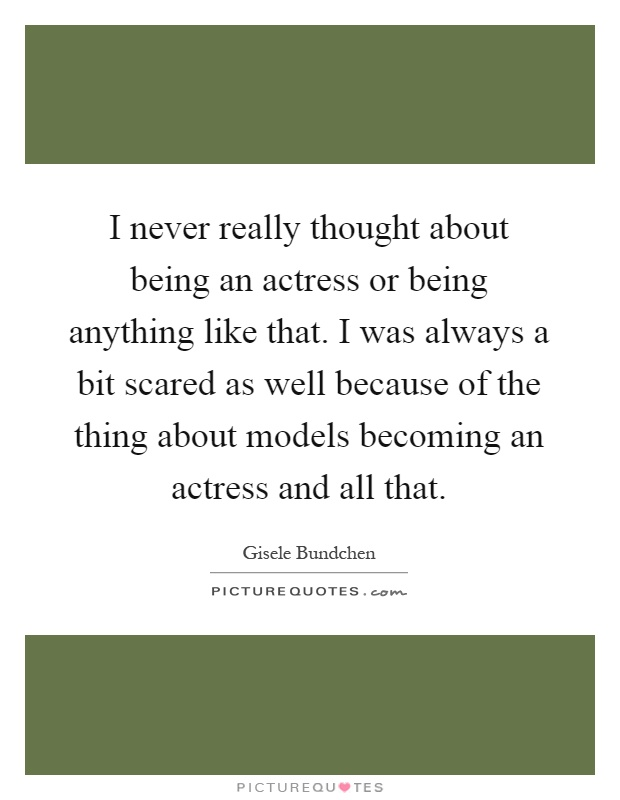 I never really thought about being an actress or being anything like that. I was always a bit scared as well because of the thing about models becoming an actress and all that Picture Quote #1