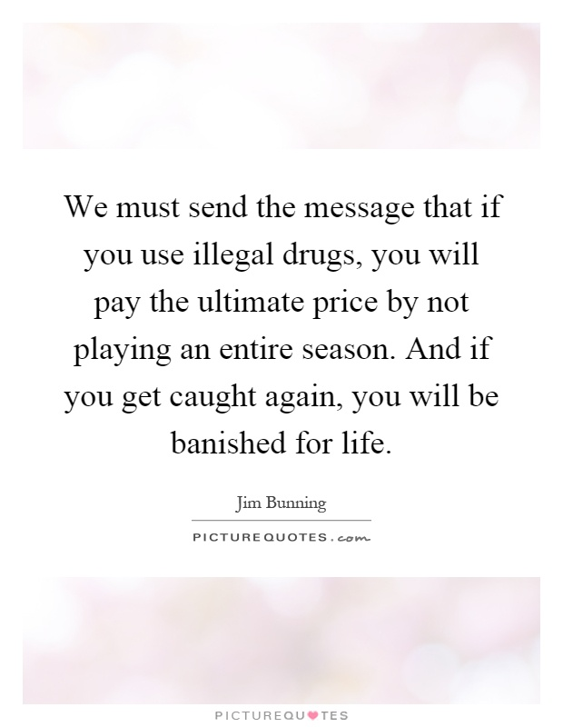 We must send the message that if you use illegal drugs, you will pay the ultimate price by not playing an entire season. And if you get caught again, you will be banished for life Picture Quote #1