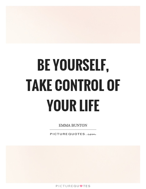 Be yourself, take control of your life Picture Quote #1