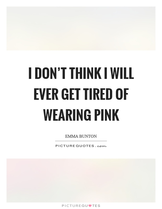 I don't think I will ever get tired of wearing pink Picture Quote #1