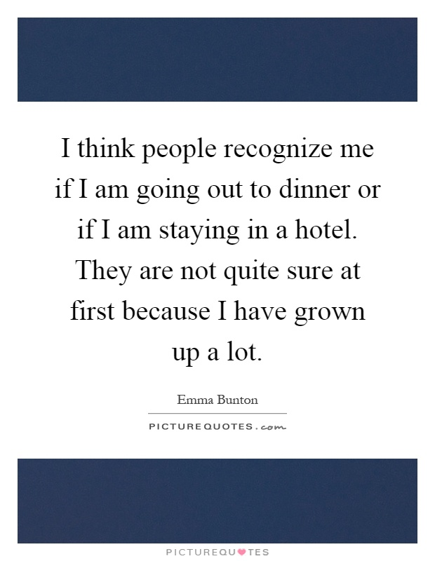 I think people recognize me if I am going out to dinner or if I am staying in a hotel. They are not quite sure at first because I have grown up a lot Picture Quote #1