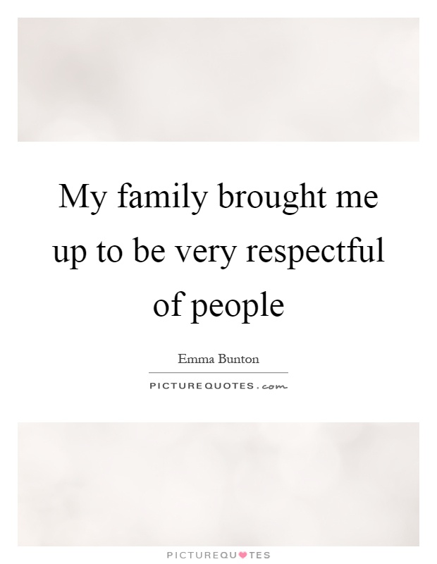 My family brought me up to be very respectful of people Picture Quote #1