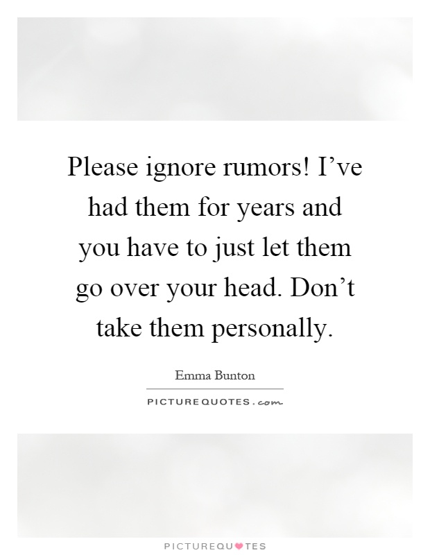 Please ignore rumors! I've had them for years and you have to just let them go over your head. Don't take them personally Picture Quote #1