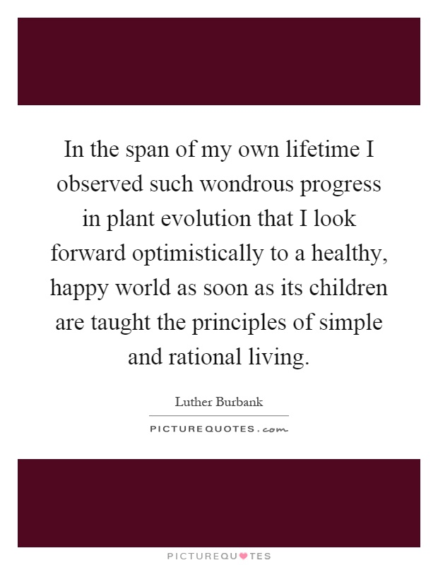 In the span of my own lifetime I observed such wondrous progress in plant evolution that I look forward optimistically to a healthy, happy world as soon as its children are taught the principles of simple and rational living Picture Quote #1