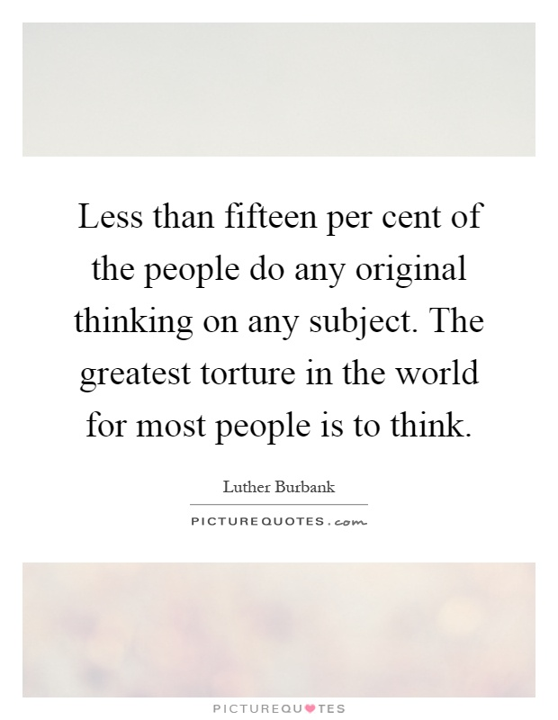 Less than fifteen per cent of the people do any original thinking on any subject. The greatest torture in the world for most people is to think Picture Quote #1