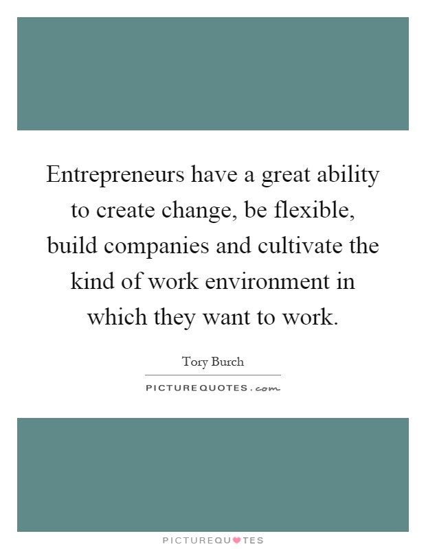 Entrepreneurs have a great ability to create change, be flexible, build companies and cultivate the kind of work environment in which they want to work Picture Quote #1
